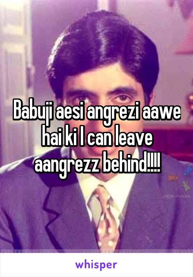 Babuji aesi angrezi aawe hai ki I can leave aangrezz behind!!!!