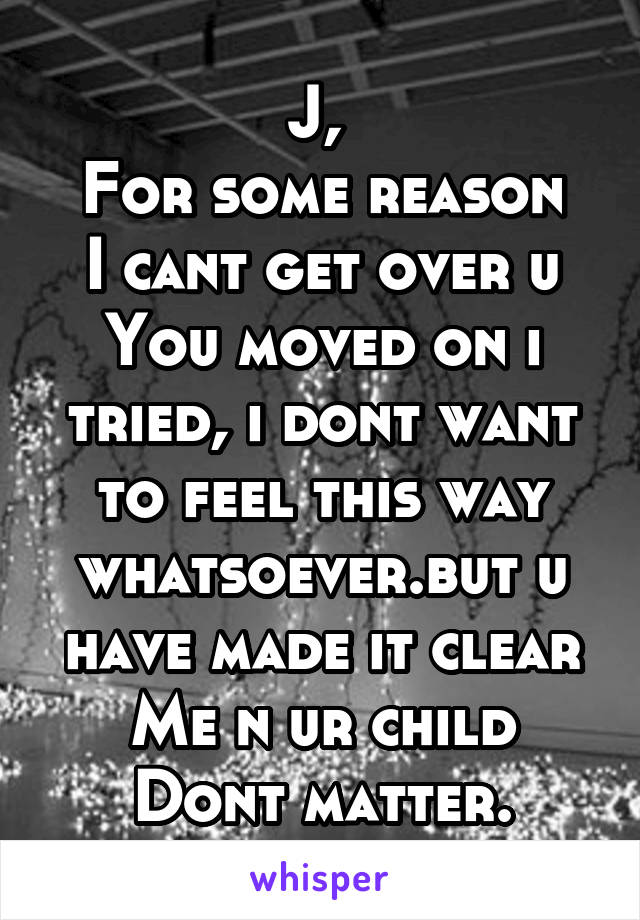 J,  For some reason I cant get over u You moved on i tried, i dont want to feel this way whatsoever.but u have made it clear Me n ur child Dont matter.