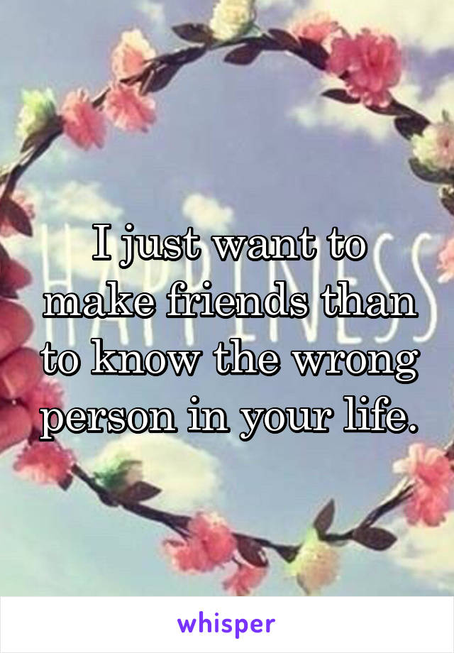I just want to make friends than to know the wrong person in your life.