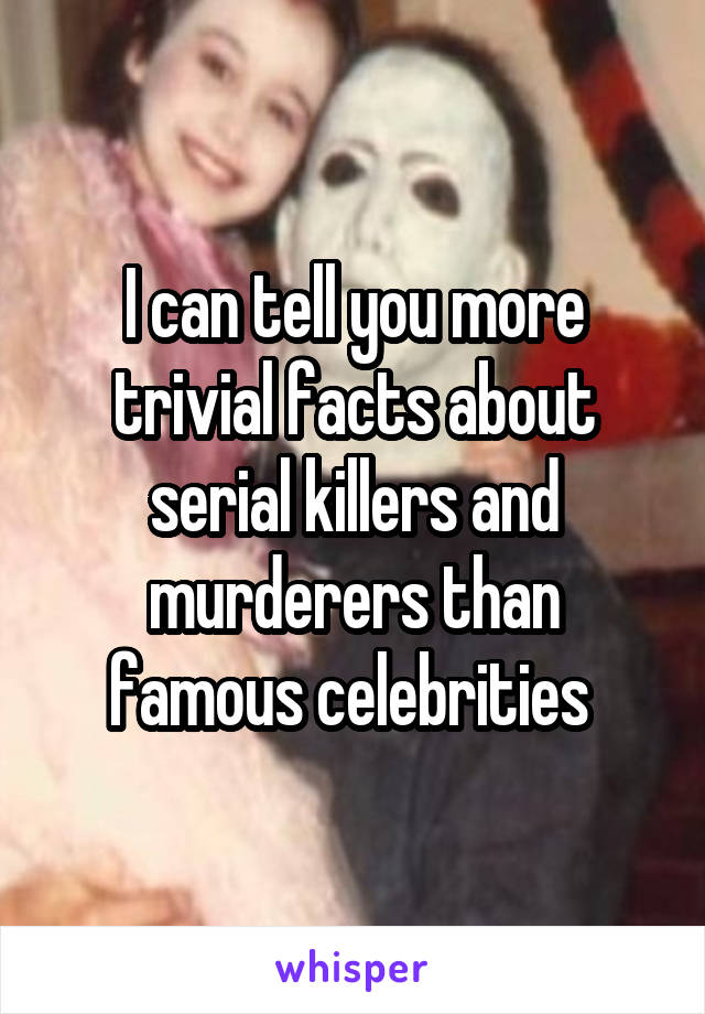 I can tell you more trivial facts about serial killers and murderers than famous celebrities