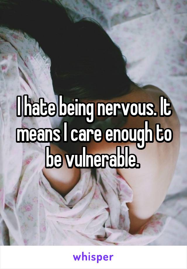 I hate being nervous. It means I care enough to be vulnerable.