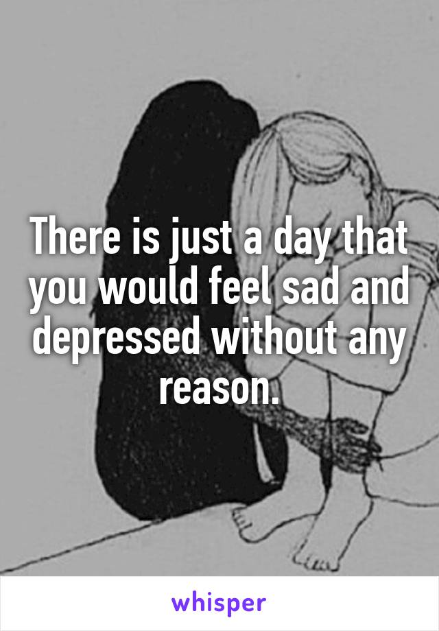 There is just a day that you would feel sad and depressed without any reason.