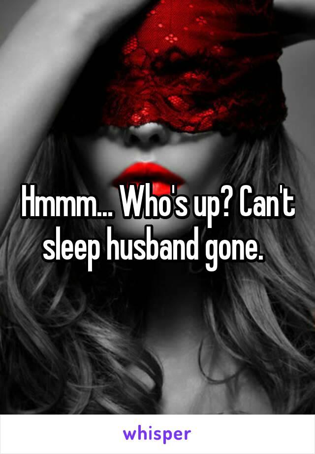 Hmmm... Who's up? Can't sleep husband gone.