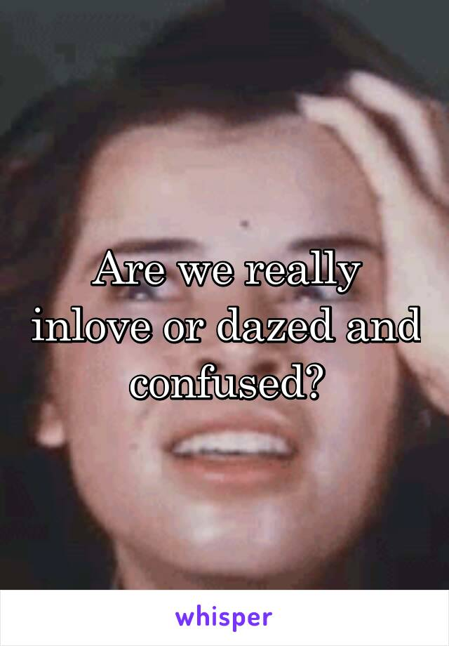 Are we really inlove or dazed and confused?