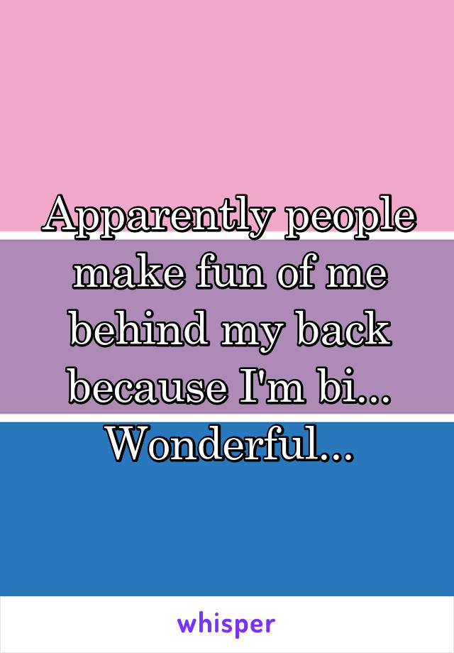 Apparently people make fun of me behind my back because I'm bi... Wonderful...