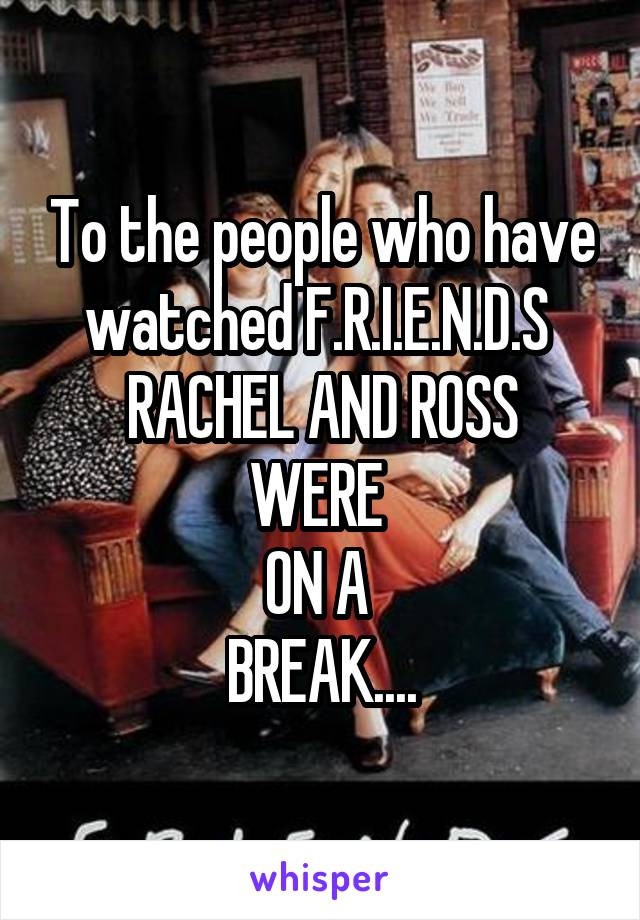 To the people who have watched F.R.I.E.N.D.S  RACHEL AND ROSS WERE  ON A  BREAK....
