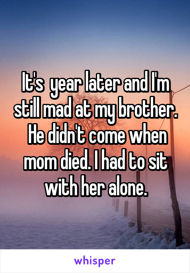 It's  year later and I'm still mad at my brother.  He didn't come when mom died. I had to sit with her alone.