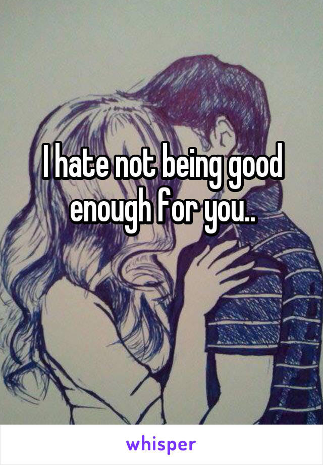 I hate not being good enough for you..