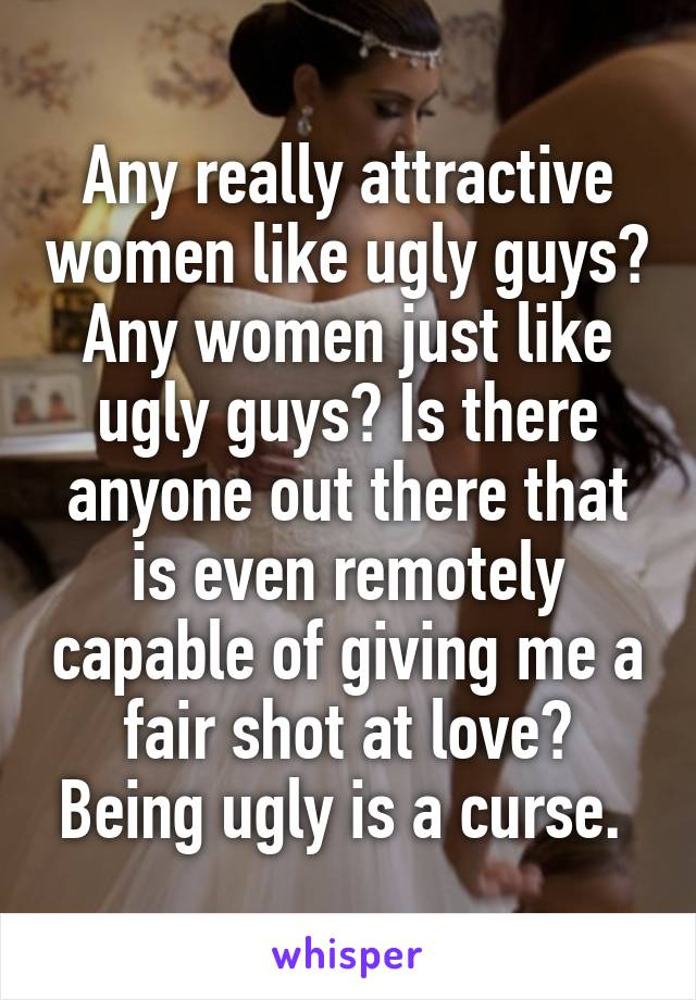 Any really attractive women like ugly guys? Any women just like ugly guys? Is there anyone out there that is even remotely capable of giving me a fair shot at love? Being ugly is a curse.