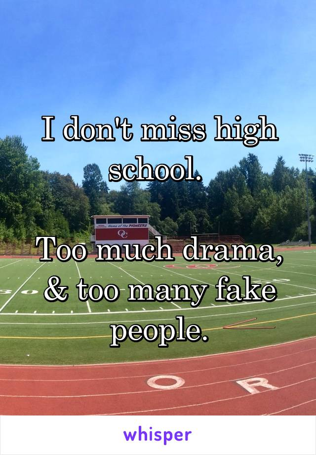 I don't miss high school.   Too much drama, & too many fake people.
