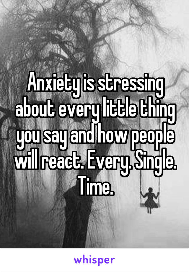 Anxiety is stressing about every little thing you say and how people will react. Every. Single. Time.