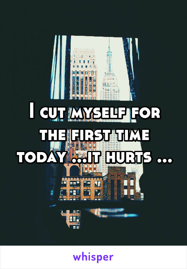 I cut myself for the first time today ...it hurts ...