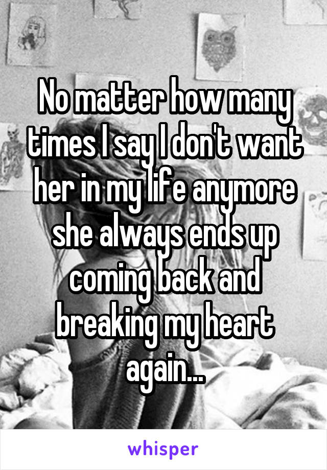 No matter how many times I say I don't want her in my life anymore she always ends up coming back and breaking my heart again...