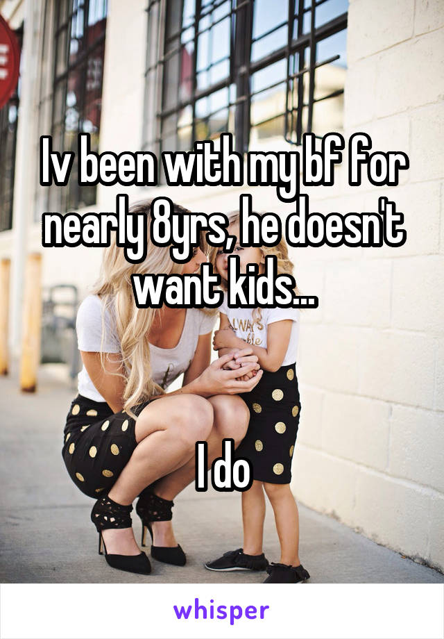 Iv been with my bf for nearly 8yrs, he doesn't want kids...   I do
