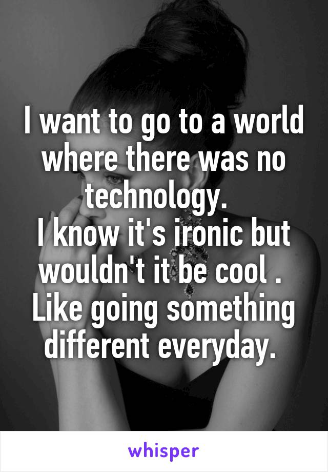I want to go to a world where there was no technology.   I know it's ironic but wouldn't it be cool .  Like going something different everyday.
