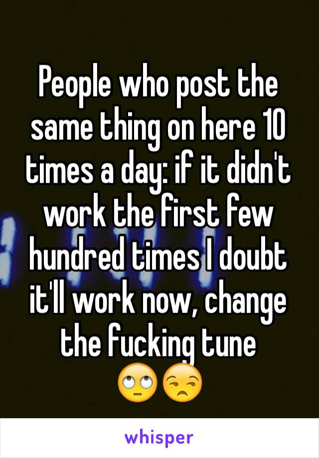 People who post the same thing on here 10 times a day: if it didn't work the first few hundred times I doubt it'll work now, change the fucking tune 🙄😒