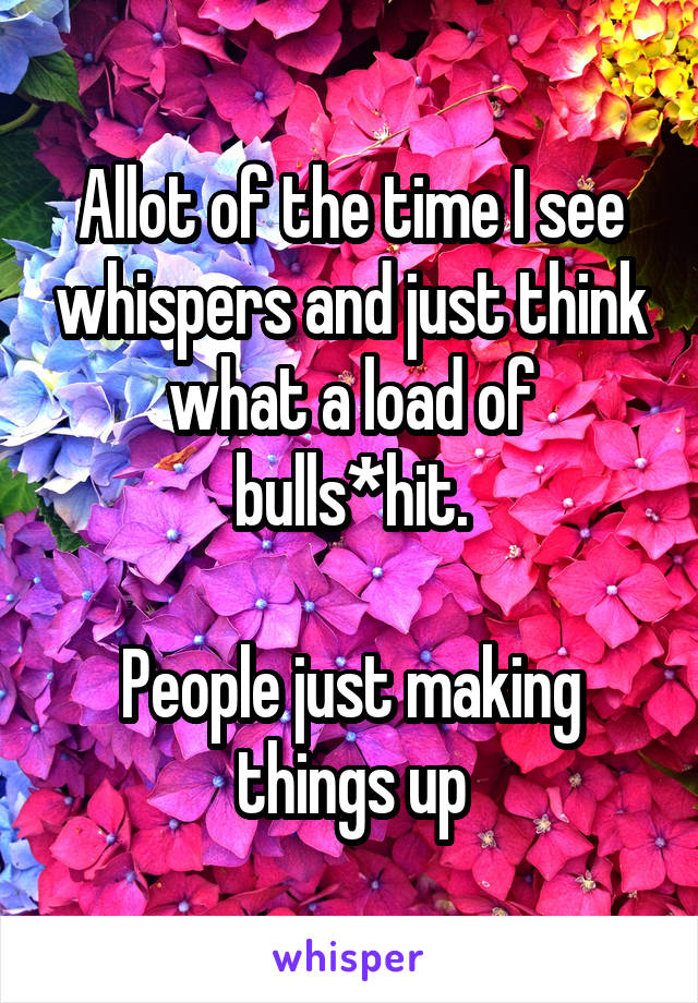 Allot of the time I see whispers and just think what a load of bulls*hit.  People just making things up