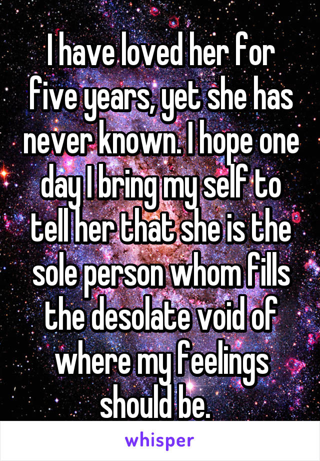 I have loved her for five years, yet she has never known. I hope one day I bring my self to tell her that she is the sole person whom fills the desolate void of where my feelings should be.