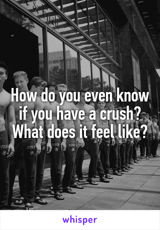 How do you even know if you have a crush? What does it feel like?
