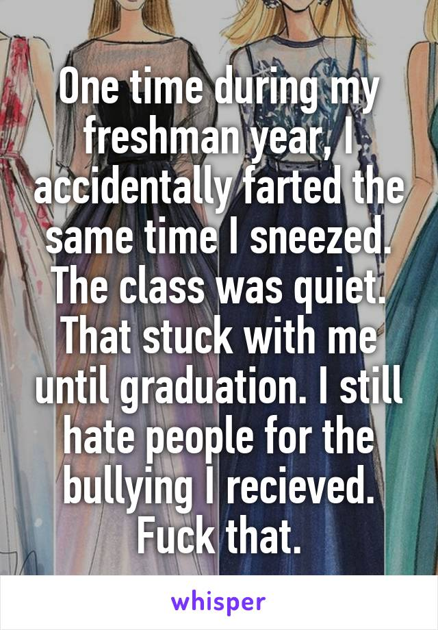 One time during my freshman year, I accidentally farted the same time I sneezed. The class was quiet. That stuck with me until graduation. I still hate people for the bullying I recieved. Fuck that.