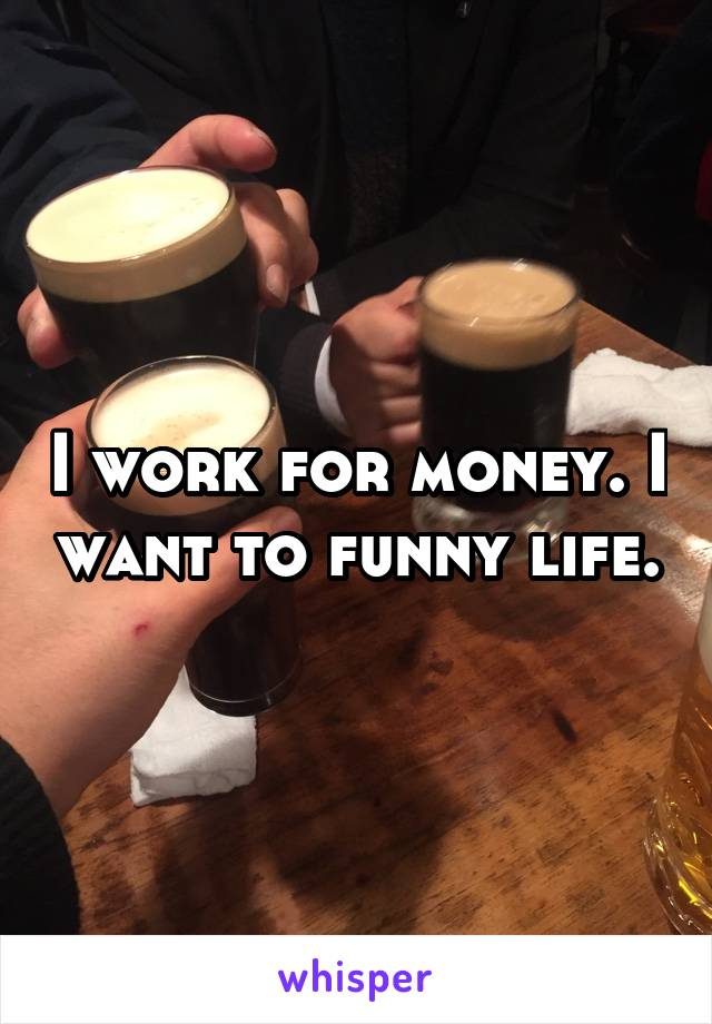 I work for money. I want to funny life.