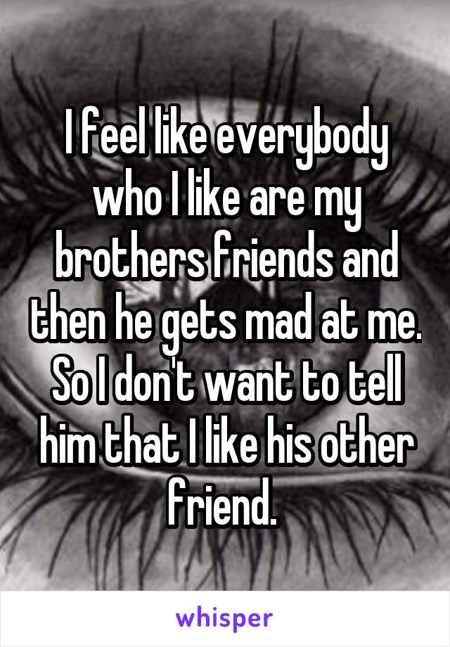 I feel like everybody who I like are my brothers friends and then he gets mad at me. So I don't want to tell him that I like his other friend.