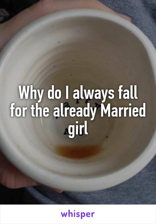 Why do I always fall for the already Married girl