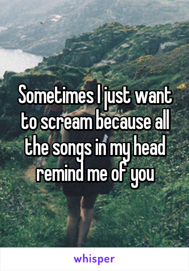 Sometimes I just want to scream because all the songs in my head remind me of you
