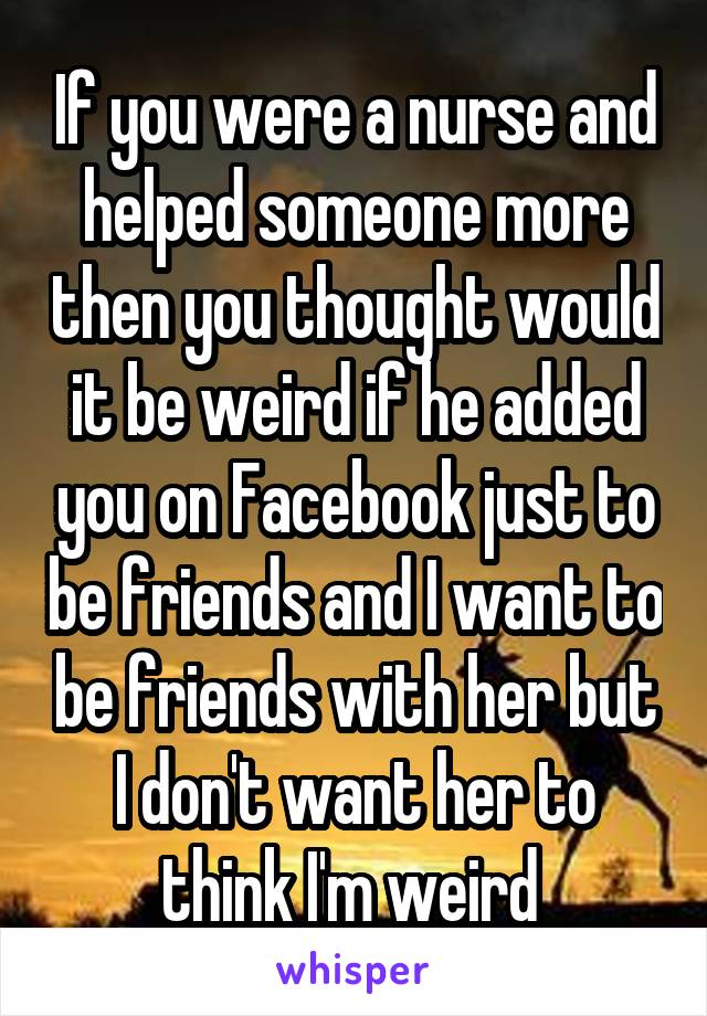If you were a nurse and helped someone more then you thought would it be weird if he added you on Facebook just to be friends and I want to be friends with her but I don't want her to think I'm weird