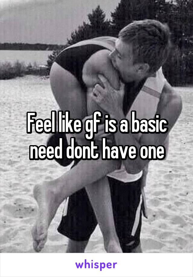 Feel like gf is a basic need dont have one