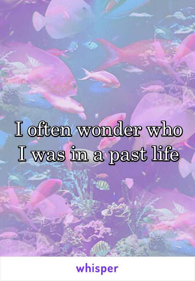 I often wonder who I was in a past life