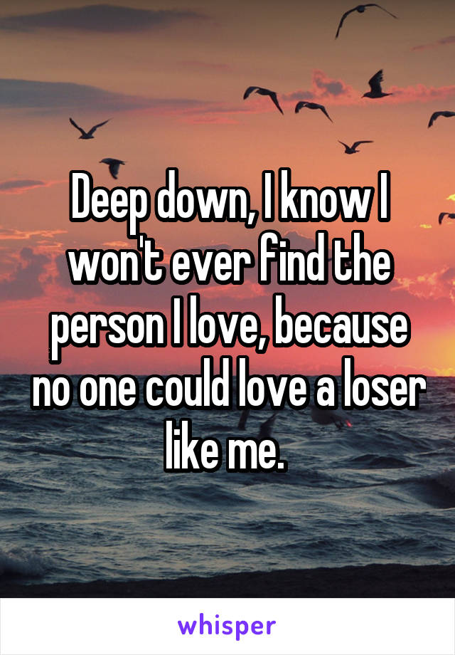Deep down, I know I won't ever find the person I love, because no one could love a loser like me.