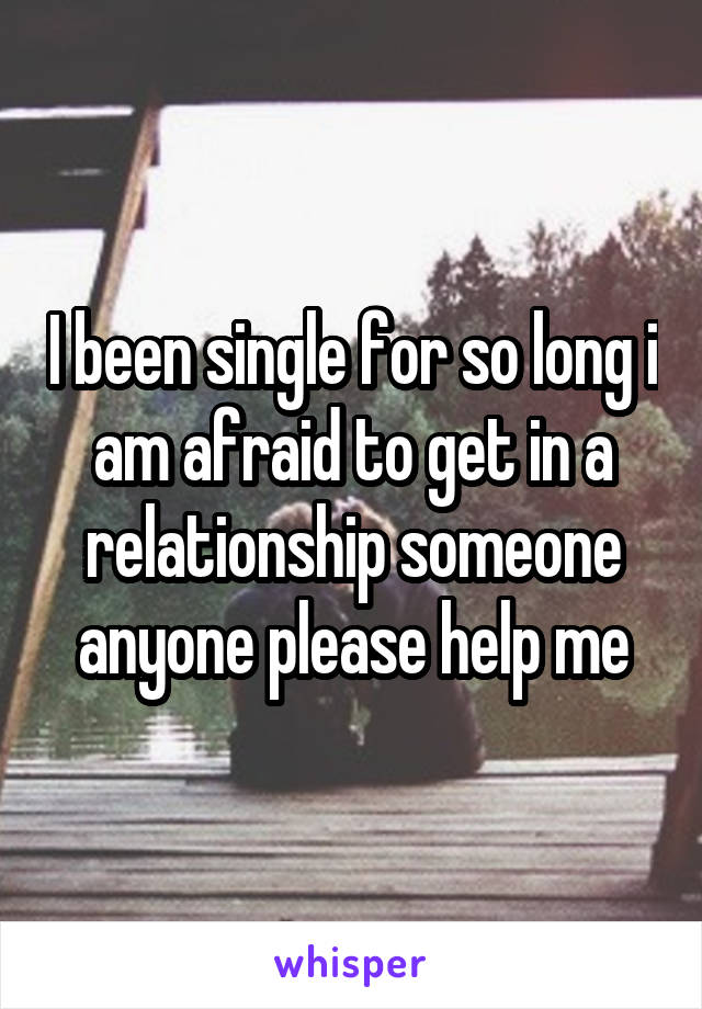 I been single for so long i am afraid to get in a relationship someone anyone please help me