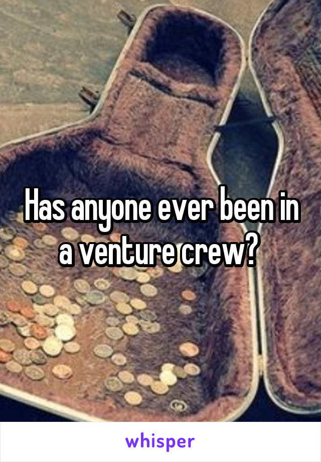 Has anyone ever been in a venture crew?