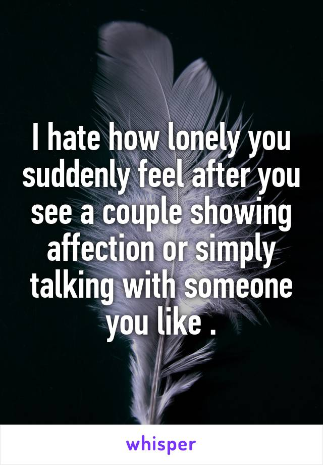 I hate how lonely you suddenly feel after you see a couple showing affection or simply talking with someone you like .