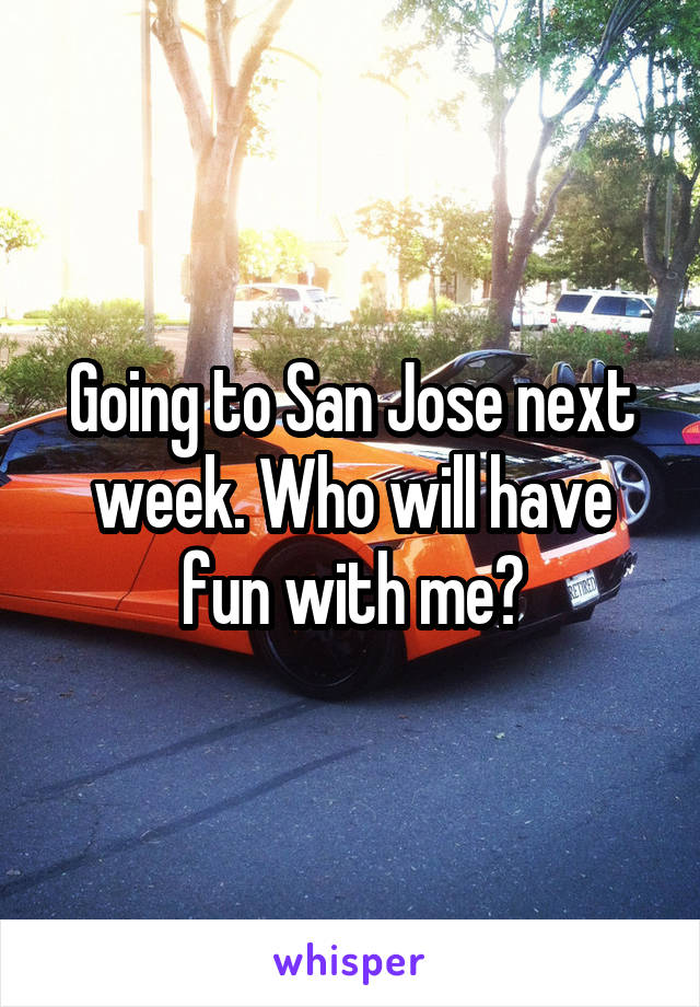 Going to San Jose next week. Who will have fun with me?