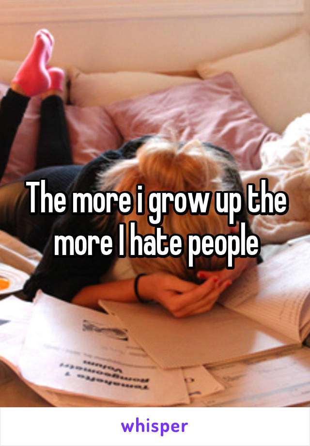The more i grow up the more I hate people