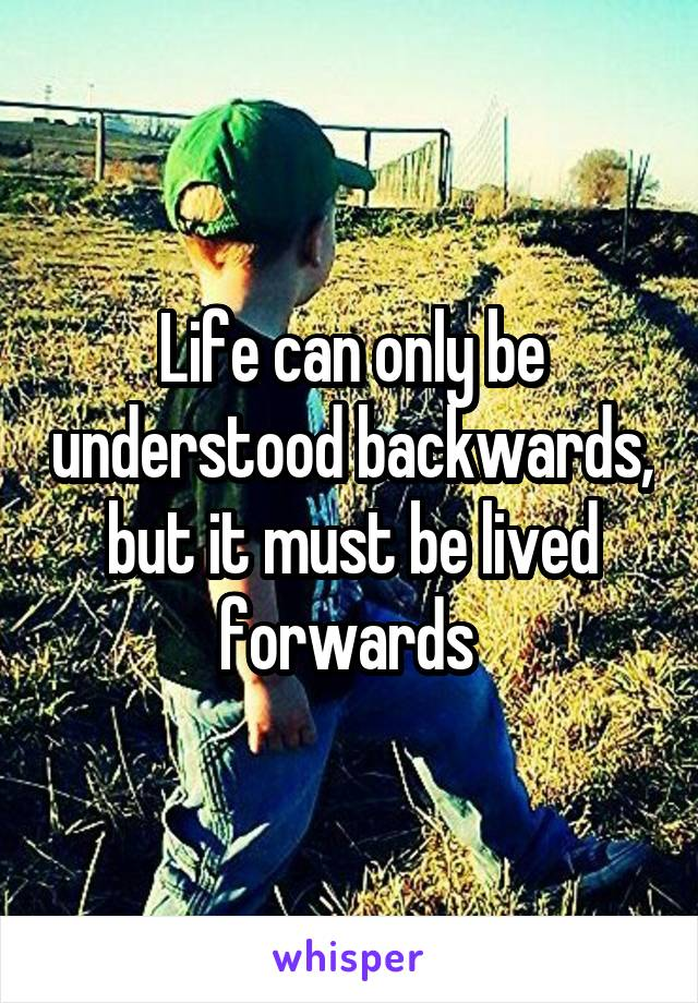 Life can only be understood backwards, but it must be lived forwards