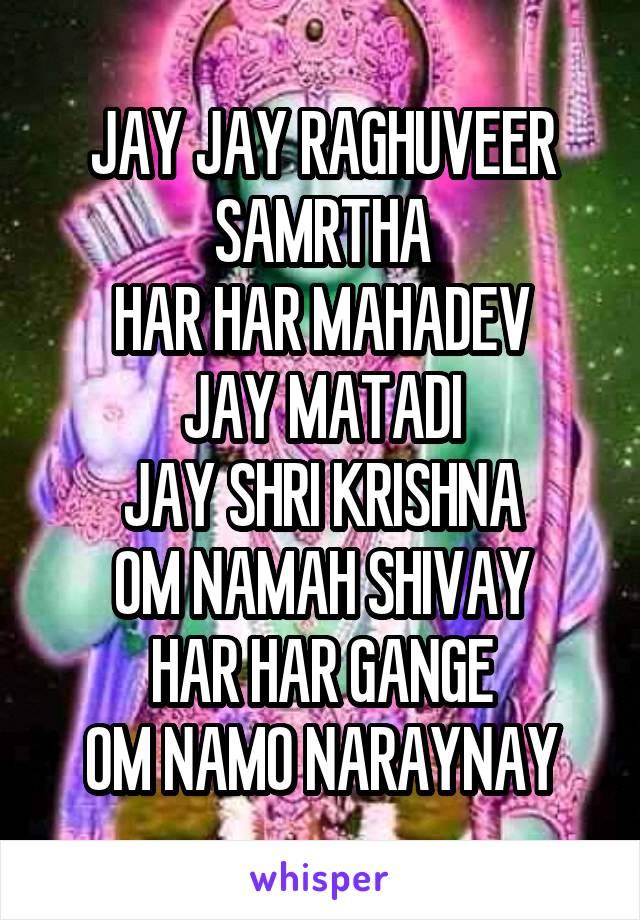 JAY JAY RAGHUVEER SAMRTHA HAR HAR MAHADEV JAY MATADI JAY SHRI KRISHNA OM NAMAH SHIVAY HAR HAR GANGE OM NAMO NARAYNAY