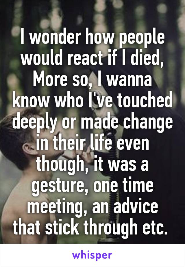 I wonder how people would react if I died, More so, I wanna know who I've touched deeply or made change in their life even though, it was a gesture, one time meeting, an advice that stick through etc.