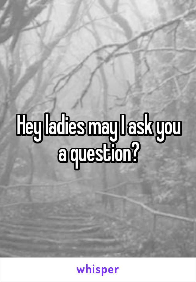 Hey ladies may I ask you a question?