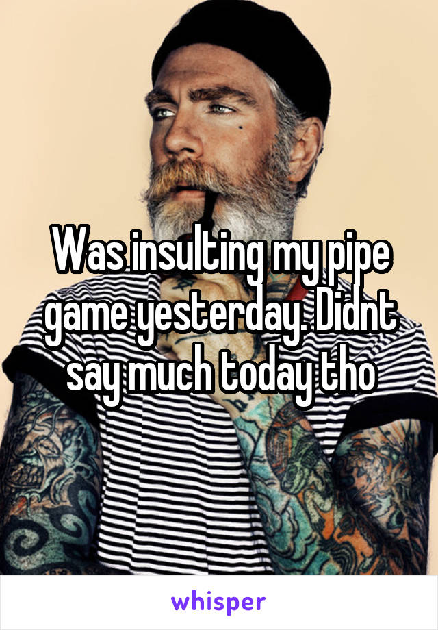 Was insulting my pipe game yesterday. Didnt say much today tho