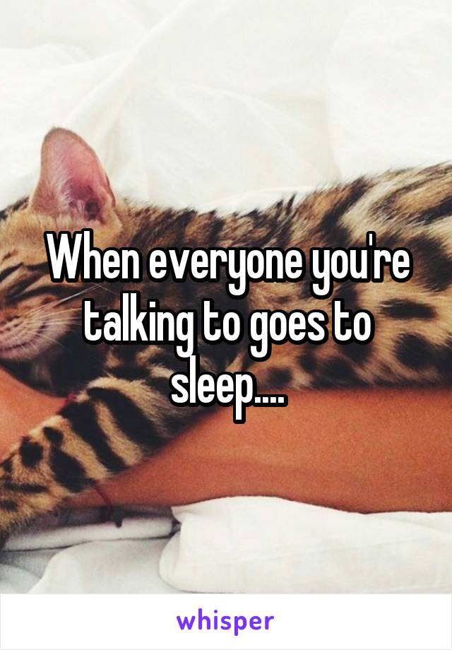 When everyone you're talking to goes to sleep....