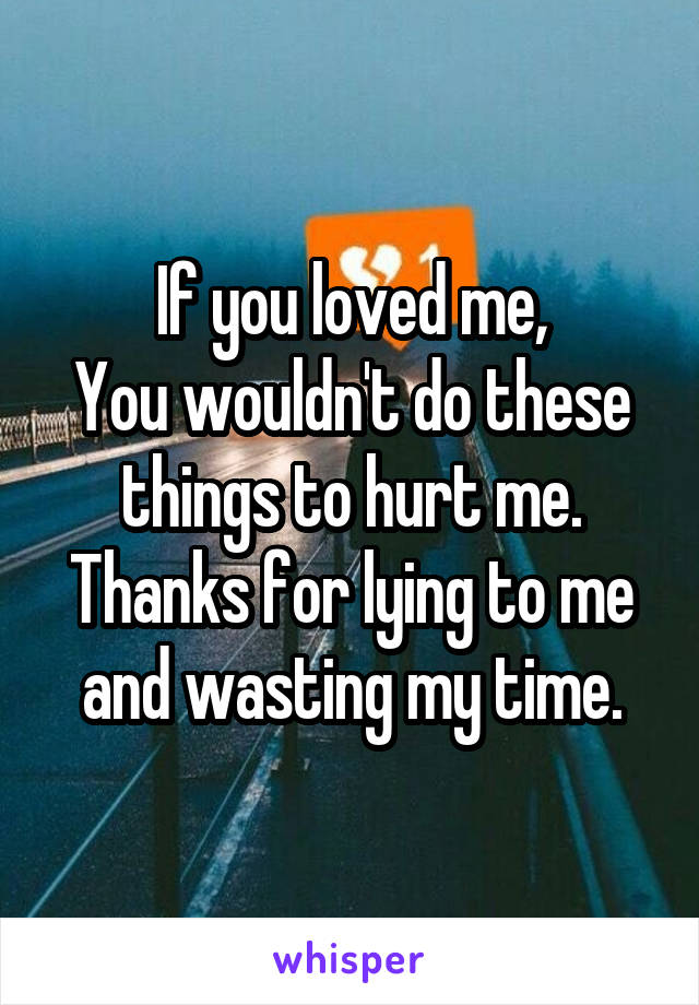 If you loved me, You wouldn't do these things to hurt me. Thanks for lying to me and wasting my time.