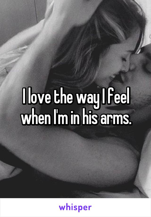 I love the way I feel when I'm in his arms.