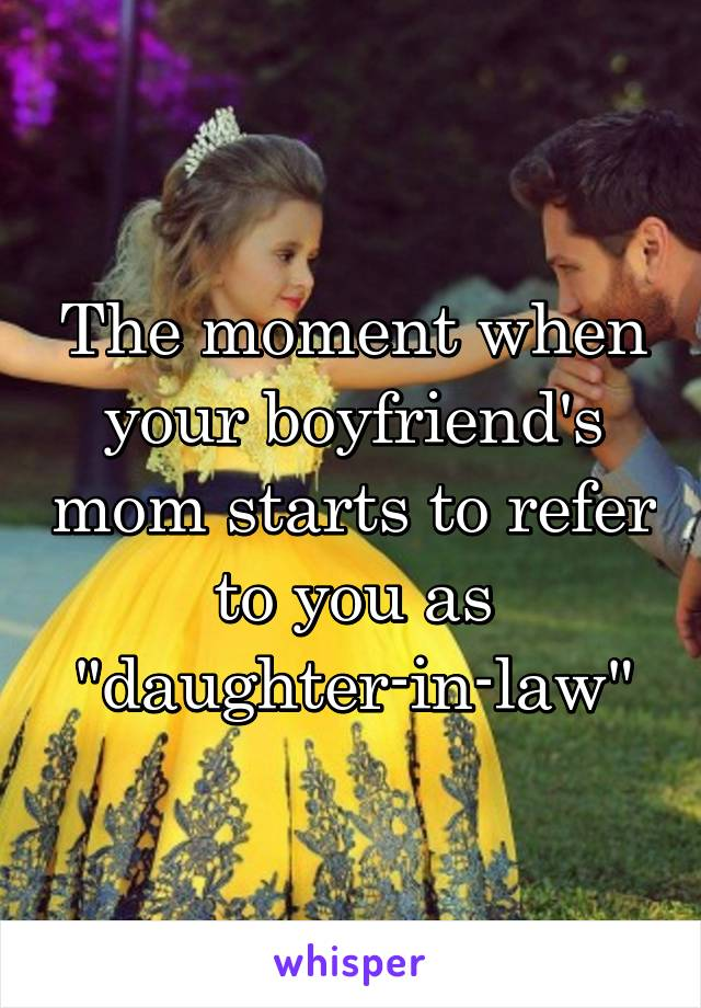 "The moment when your boyfriend's mom starts to refer to you as ""daughter-in-law"""
