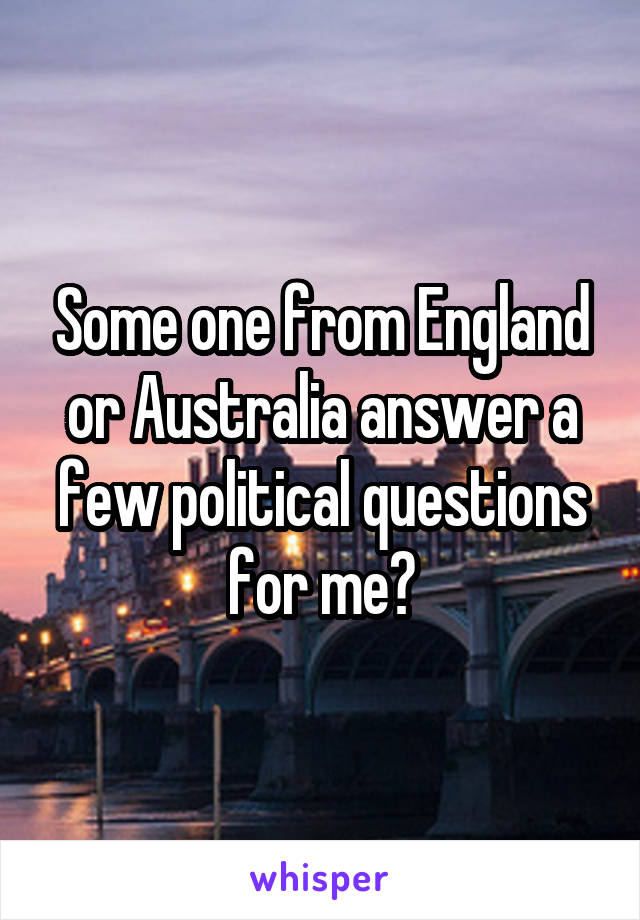 Some one from England or Australia answer a few political questions for me?