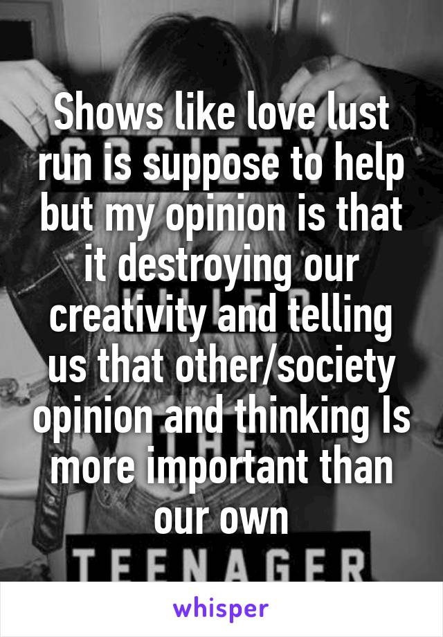 Shows like love lust run is suppose to help but my opinion is that it destroying our creativity and telling us that other/society opinion and thinking Is more important than our own