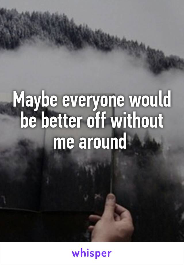 Maybe everyone would be better off without me around