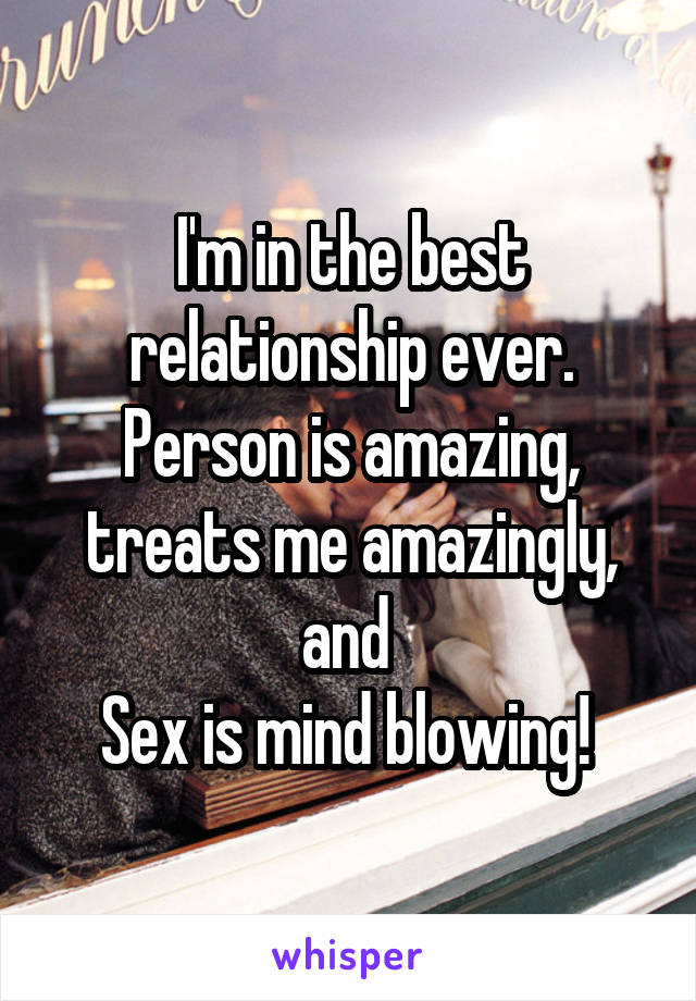 I'm in the best relationship ever. Person is amazing, treats me amazingly, and  Sex is mind blowing!